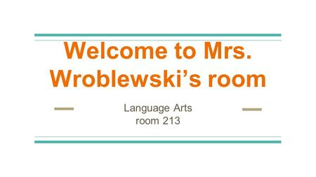 Welcome to Mrs. Wroblewski's room Language Arts room 213.