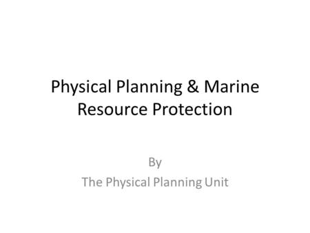 Physical Planning & Marine Resource Protection By The Physical Planning Unit.