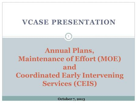 VCASE PRESENTATION Annual Plans, Maintenance of Effort (MOE) and Coordinated Early Intervening Services (CEIS) 1 October 7, 2013.