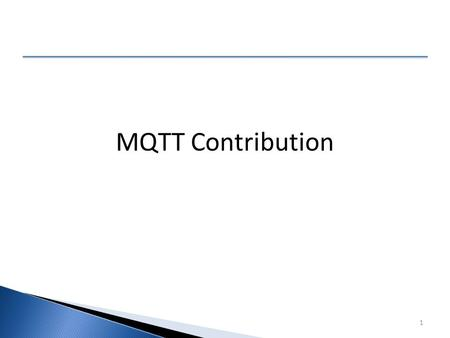 05/10/20151 MQTT Contribution. 05/10/20152 What is being contributed ■ MQTT was co-invented by IBM and Arcom Systems over 13 years ago. ■ The current.
