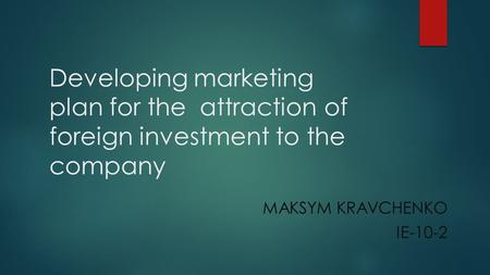 Developing marketing plan for the attraction of foreign investment to the company MAKSYM KRAVCHENKO IE-10-2.