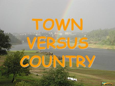 TOWN VERSUS COUNTRY TOWN VERSUS COUNTRY INTRODUCTION - Depending on surroundings, the type of life can be different. –Life in the country is one thing.