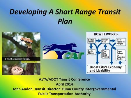 Developing A Short Range Transit Plan AzTA/ADOT Transit Conference April 2014 John Andoh, Transit Director, Yuma County Intergovernmental Public Transportation.