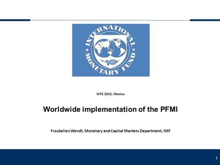 1 WFC 2015, Mexico Worldwide implementation of the PFMI Froukelien Wendt, Monetary and Capital Markets Department, IMF.