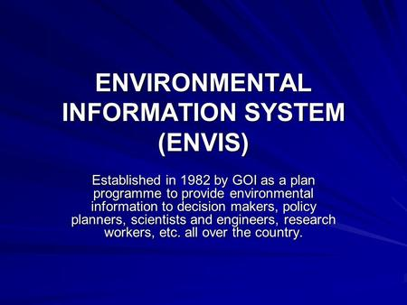 ENVIRONMENTAL INFORMATION SYSTEM (ENVIS) Established in 1982 by GOI as a plan programme to provide environmental information to decision makers, policy.