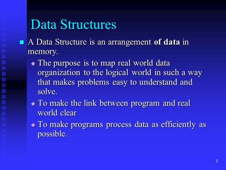 1 Data Structures A Data Structure is an arrangement of data in memory. A Data Structure is an arrangement of data in memory.  The purpose is to map real.