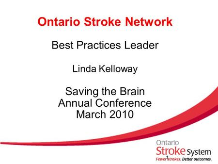 Ontario Stroke Network Best Practices Leader Linda Kelloway Saving the Brain Annual Conference March 2010 1.