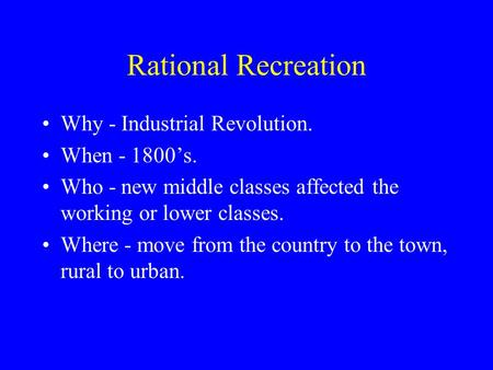 Rational Recreation Why - Industrial Revolution. When - 1800's. Who - new middle classes affected the working or lower classes. Where - move from the country.