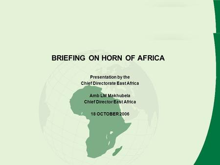 BRIEFING ON HORN OF AFRICA Presentation by the Chief Directorate East Africa Amb LM Makhubela Chief Director East Africa 18 OCTOBER 2006.