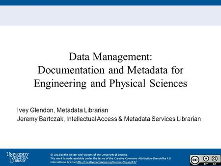 Data Management: Documentation and Metadata for Engineering and Physical Sciences Ivey Glendon, Metadata Librarian Jeremy Bartczak, Intellectual Access.