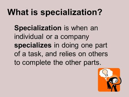 What is specialization? Specialization is when an individual or a company specializes in doing one part of a task, and relies on others to complete the.