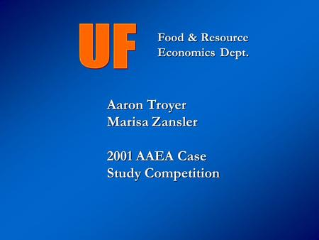 Aaron Troyer Marisa Zansler 2001 AAEA Case Study Competition Food & Resource Economics Dept.