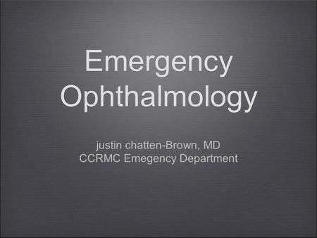 Emergency Ophthalmology justin chatten-Brown, MD CCRMC Emegency Department justin chatten-Brown, MD CCRMC Emegency Department.
