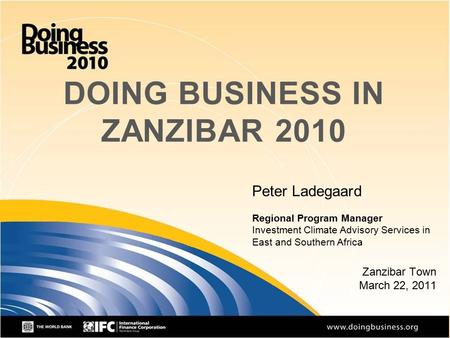 1 DOING BUSINESS IN ZANZIBAR 2010 Zanzibar Town March 22, 2011 Peter Ladegaard Regional Program Manager Investment Climate Advisory Services in East and.