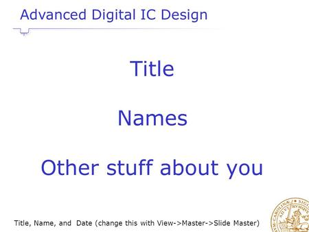 Title, Name, and Date (change this with View->Master->Slide Master) Title Names Other stuff about you Advanced Digital IC Design.