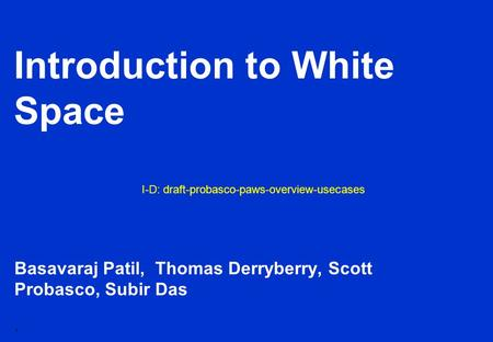 1 Introduction to White Space Basavaraj Patil, Thomas Derryberry, Scott Probasco, Subir Das I-D: draft-probasco-paws-overview-usecases.