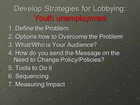 Develop Strategies for Lobbying: Youth unemployment 1. Define the Problem 2. Options how to Overcome the Problem 3. What/Who is Your Audience? 4. How do.