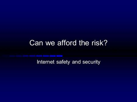 Can we afford the risk? Internet safety and security.