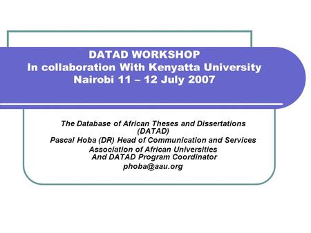 DATAD WORKSHOP In collaboration With Kenyatta University Nairobi 11 – 12 July 2007 The Database of African Theses and Dissertations (DATAD) Pascal Hoba.