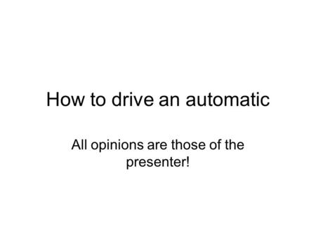 How to drive an automatic All opinions are those of the presenter!