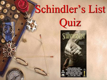 Schindler's List Quiz 1. What was Oskar Schindler's political affiliation and what eventually happened to him after World War II? 2. What was the name.