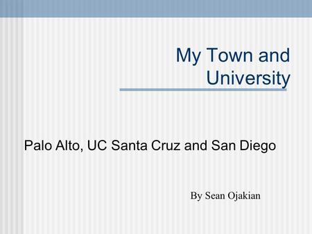 My Town and University Palo Alto, UC Santa Cruz and San Diego By Sean Ojakian.