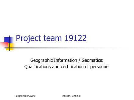 September 2000Reston, Virginia Project team 19122 Geographic Information / Geomatics: Qualifications and certification of personnel.