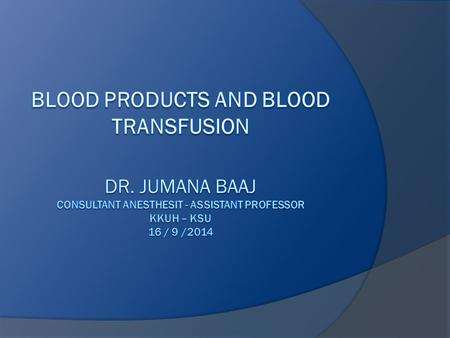 Objective  Indication of blood transfusion  Blood groups  Blood component  Blood transfusion complication  treatment  Alternatives to Blood Products.