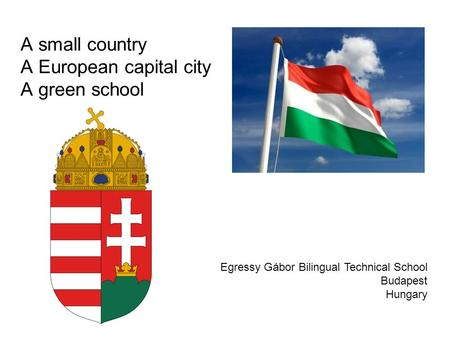 A small country A European capital city A green school Egressy Gábor Bilingual Technical School Budapest Hungary.