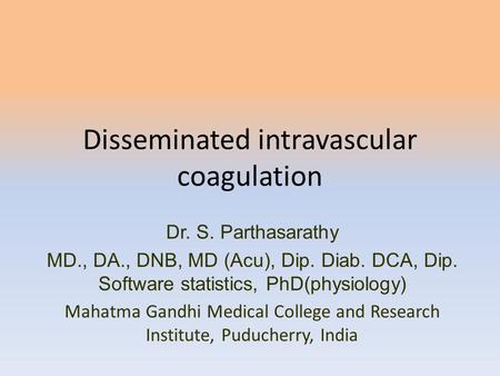 Disseminated intravascular coagulation Dr. S. Parthasarathy MD., DA., DNB, MD (Acu), Dip. Diab. DCA, Dip. Software statistics, PhD(physiology) Mahatma.