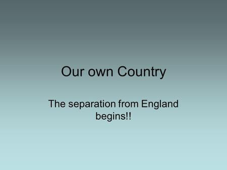 Our own Country The separation from England begins!!