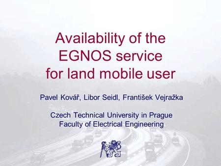 Availability of the EGNOS service for land mobile user Pavel Kovář, Libor Seidl, František Vejražka Czech Technical University in Prague Faculty of Electrical.