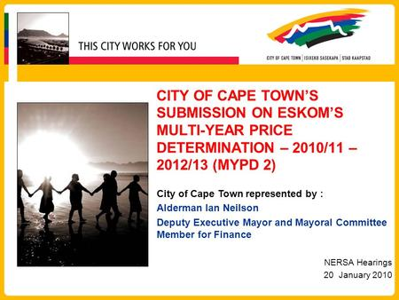 CITY OF CAPE TOWN'S SUBMISSION ON ESKOM'S MULTI-YEAR PRICE DETERMINATION – 2010/11 – 2012/13 (MYPD 2) City of Cape Town represented by : Alderman Ian Neilson.