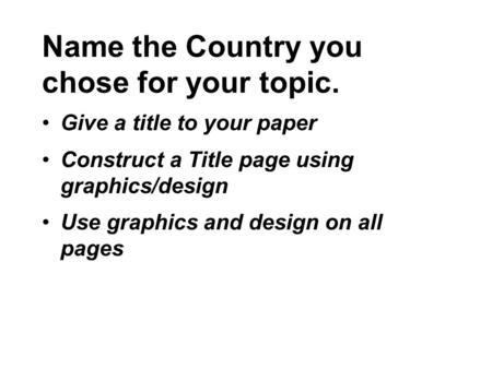 Name the Country you chose for your topic. Give a title to your paper Construct a Title page using graphics/design Use graphics and design on all pages.
