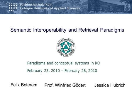 Semantic Interoperability and Retrieval Paradigms Paradigms and conceptual systems in KO February 23, 2010 – February 26, 2010 Prof. Winfried Gödert Felix.