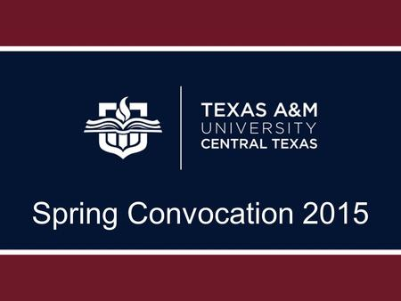 Spring Convocation 2015. Academic and Student Affairs Update Academic Affairs Vision – Texas A&M University-Central Texas strives to be an innovative.