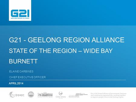 G21 - GEELONG REGION ALLIANCE STATE OF THE REGION – WIDE BAY BURNETT ELAINE CARBINES CHIEF EXECUTIVE OFFICER APRIL 2014.