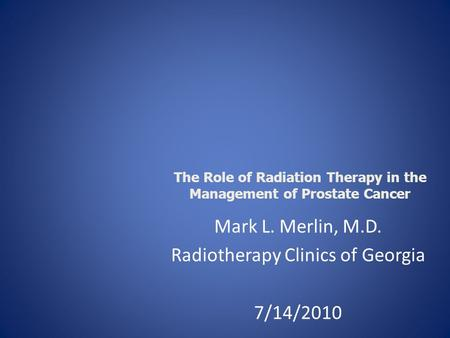 Mark L. Merlin, M.D. Radiotherapy Clinics of Georgia 7/14/2010 The Role of Radiation Therapy in the Management of Prostate Cancer.