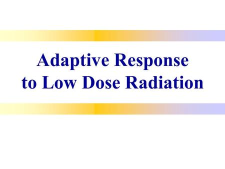 "Adaptive Response to Low Dose Radiation. Adaptive Response When large radiation exposure is preceded by a small ""tickle"" dose, the effect of the large."