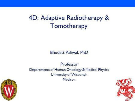 1 4D: Adaptive Radiotherapy & Tomotherapy Bhudatt Paliwal, PhD Professor Departments of Human Oncology & Medical Physics University of Wisconsin Madison.