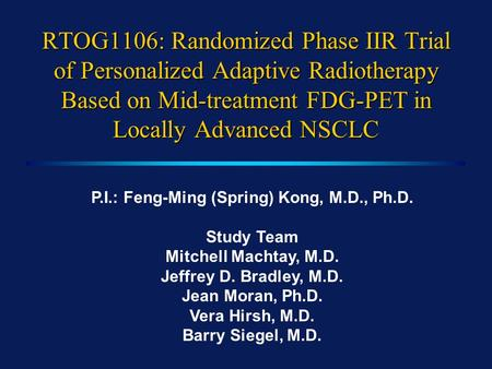 RTOG1106: Randomized Phase IIR Trial of Personalized Adaptive Radiotherapy Based on Mid-treatment FDG-PET in Locally Advanced NSCLC P.I.: Feng-Ming (Spring)