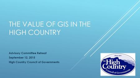 THE VALUE OF GIS IN THE HIGH COUNTRY Advisory Committee Retreat September 12, 2015 High Country Council of Governments.