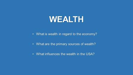 WEALTH What is wealth in regard to the economy?What is wealth in regard to the economy? What are the primary sources of wealth?What are the primary sources.