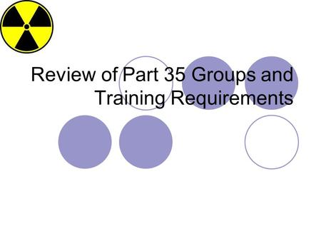 Review of Part 35 Groups and Training Requirements.