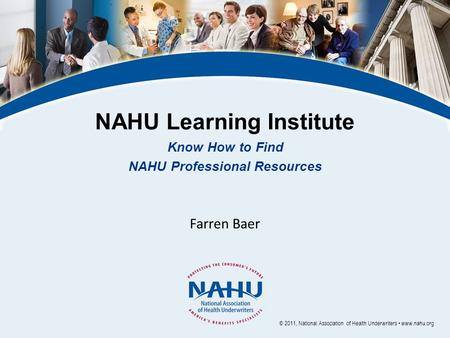 NAHU Learning Institute Know How to Find NAHU Professional Resources Farren Baer © 2011, National Association of Health Underwriters www.nahu.org.