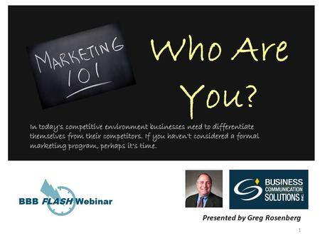 1 Who Are You? Presented by Greg Rosenberg In today's competitive environment businesses need to differentiate themselves from their competitors. If you.