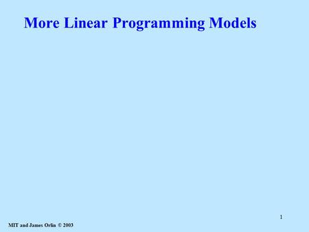 MIT and James Orlin © 2003 1 More Linear Programming Models.