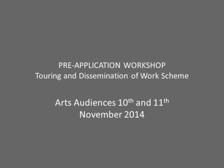 PRE-APPLICATION WORKSHOP Touring and Dissemination of Work Scheme Arts Audiences 10 th and 11 th November 2014.