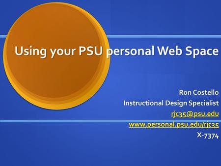 Using your PSU personal Web Space Ron Costello Instructional Design Specialist  X-7374.