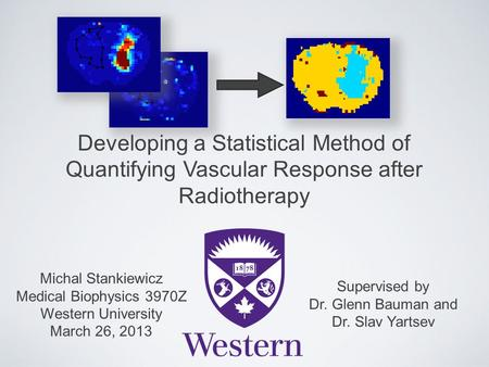 Developing a Statistical Method of Quantifying Vascular Response after Radiotherapy Michal Stankiewicz Medical Biophysics 3970Z Western University March.